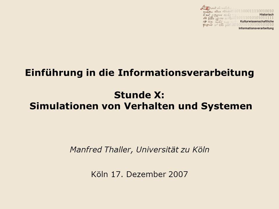 Einführung in die Informationsverarbeitung Stunde X: Simulationen von Verhalten und Systemen Manfred Thaller, Universität zu Köln Köln 17.
