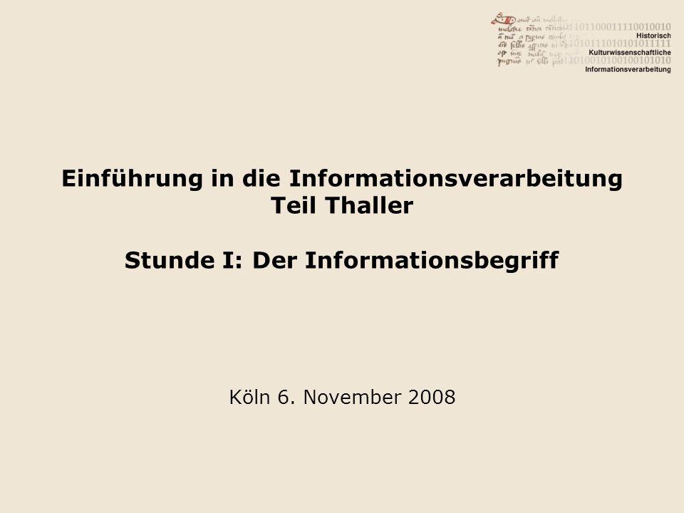 Einführung in die Informationsverarbeitung Teil Thaller Stunde I: Der Informationsbegriff Köln 6.