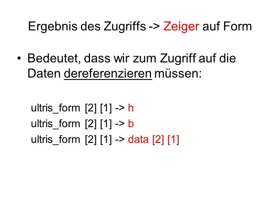 Ergebnis des Zugriffs -> Zeiger auf Form Bedeutet, dass wir zum Zugriff auf die Daten dereferenzieren müssen: ultris_form [2] [1] -> h ultris_form [2] [1] -> b ultris_form [2] [1] -> data [2] [1]
