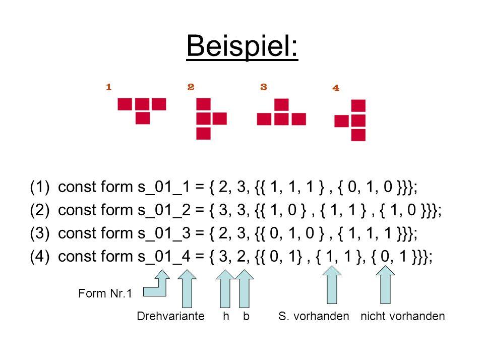 Beispiel: (1)const form s_01_1 = { 2, 3, {{ 1, 1, 1 }, { 0, 1, 0 }}}; (2)const form s_01_2 = { 3, 3, {{ 1, 0 }, { 1, 1 }, { 1, 0 }}}; (3)const form s_01_3 = { 2, 3, {{ 0, 1, 0 }, { 1, 1, 1 }}}; (4)const form s_01_4 = { 3, 2, {{ 0, 1}, { 1, 1 }, { 0, 1 }}}; Form Nr.1 Drehvariante h b S.