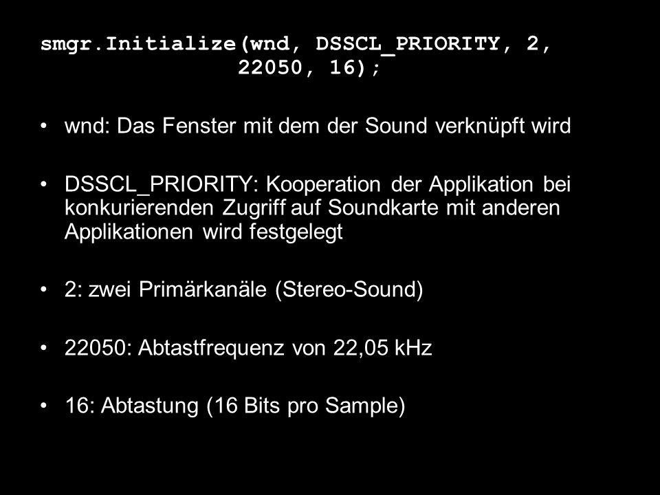smgr.Initialize(wnd, DSSCL_PRIORITY, 2, 22050, 16); wnd: Das Fenster mit dem der Sound verknüpft wird DSSCL_PRIORITY: Kooperation der Applikation bei