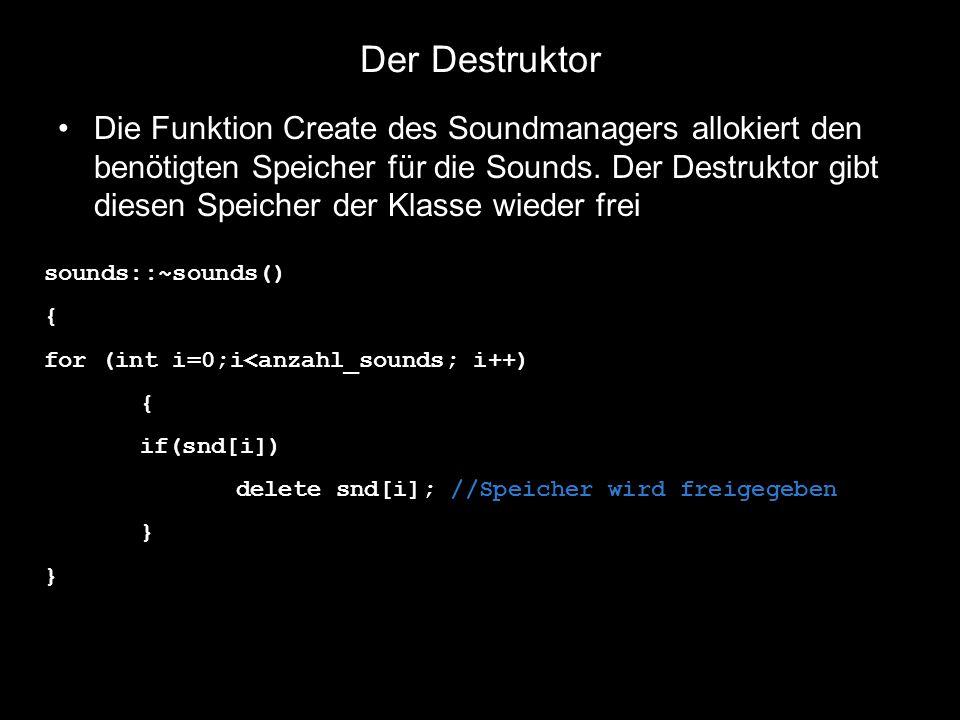 Der Destruktor Die Funktion Create des Soundmanagers allokiert den benötigten Speicher für die Sounds. Der Destruktor gibt diesen Speicher der Klasse