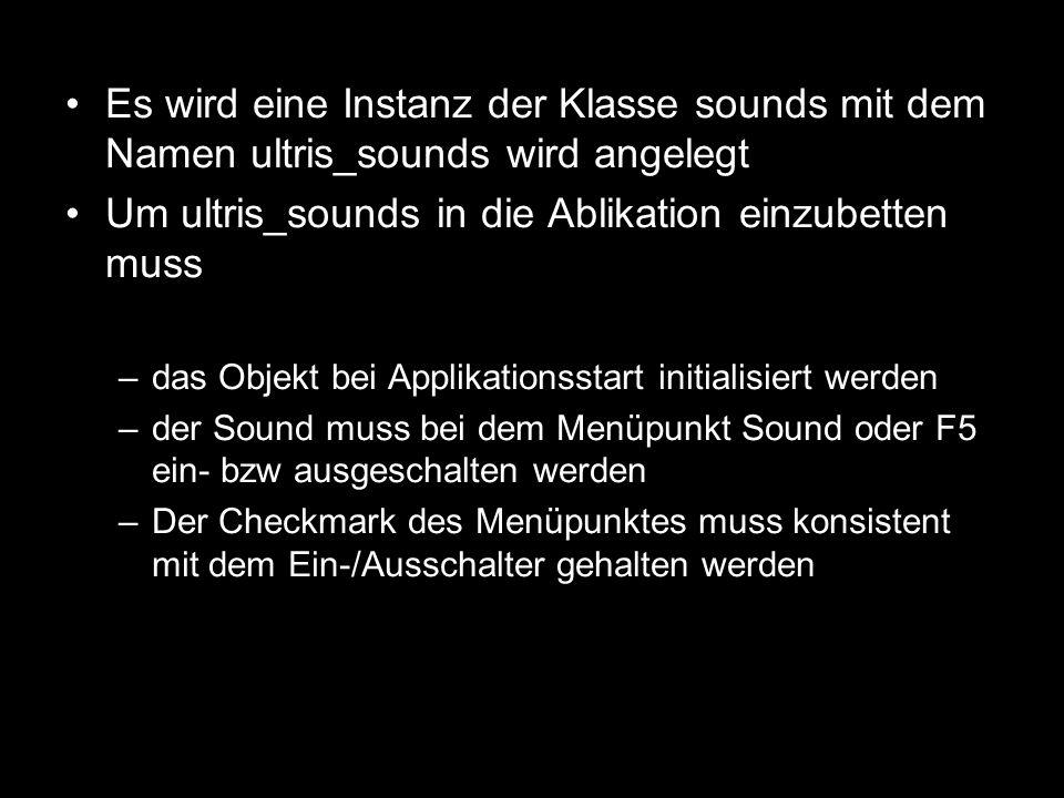 Es wird eine Instanz der Klasse sounds mit dem Namen ultris_sounds wird angelegt Um ultris_sounds in die Ablikation einzubetten muss –das Objekt bei A