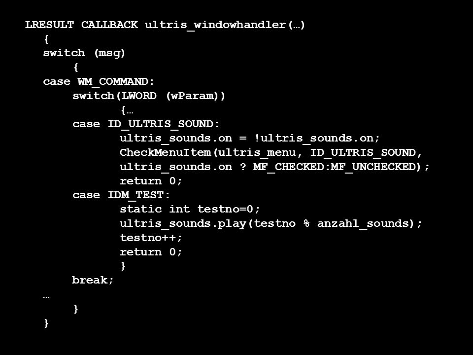 LRESULT CALLBACK ultris_windowhandler(…) { switch (msg) { case WM_COMMAND: switch(LWORD (wParam)) {… case ID_ULTRIS_SOUND: ultris_sounds.on = !ultris_