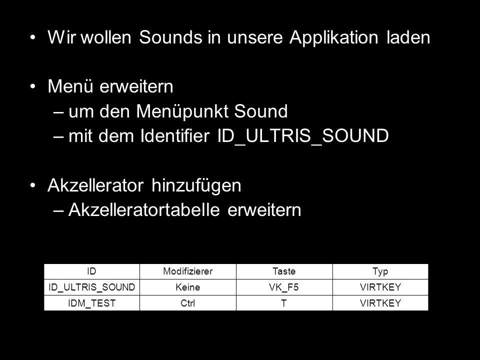 Wir wollen Sounds in unsere Applikation laden Menü erweitern –um den Menüpunkt Sound –mit dem Identifier ID_ULTRIS_SOUND Akzellerator hinzufügen –Akze