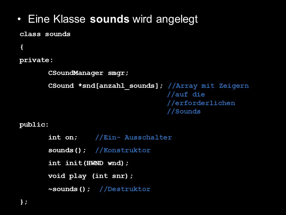 Eine Klasse sounds wird angelegt. class sounds { private: CSoundManager smgr; CSound *snd[anzahl_sounds]; //Array mit Zeigern //auf die //erforderlich