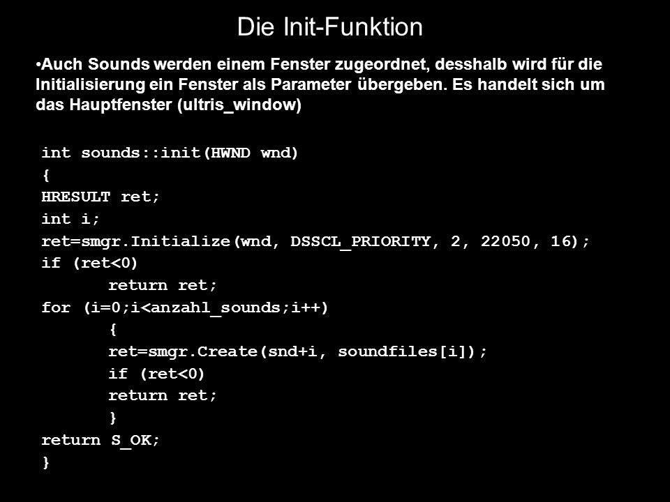 Die Init-Funktion int sounds::init(HWND wnd) { HRESULT ret; int i; ret=smgr.Initialize(wnd, DSSCL_PRIORITY, 2, 22050, 16); if (ret<0) return ret; for