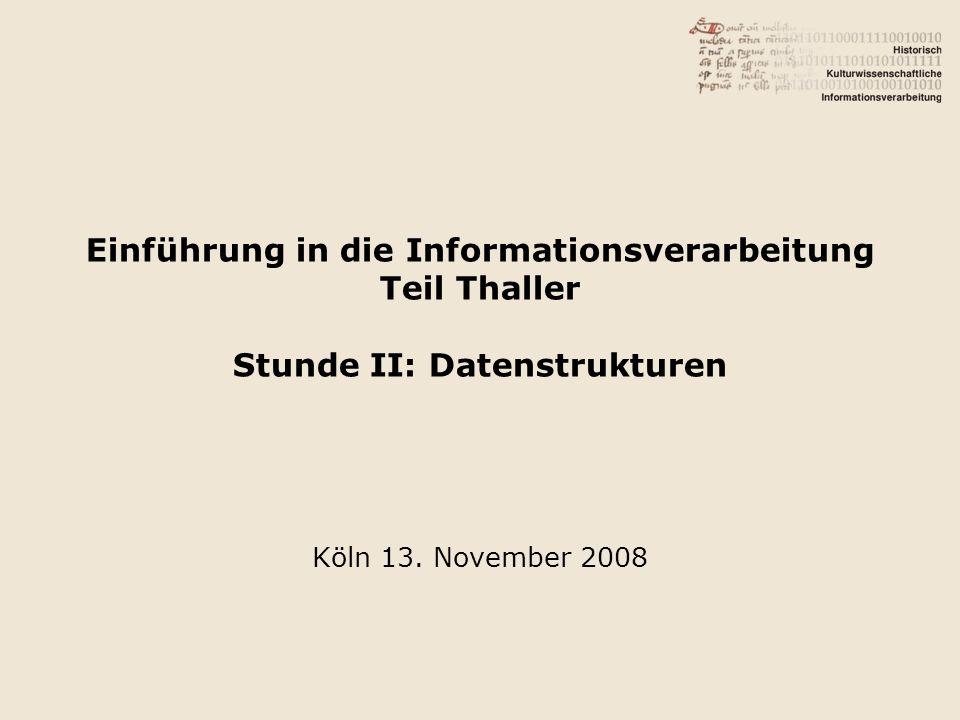Einführung in die Informationsverarbeitung Teil Thaller Stunde II: Datenstrukturen Köln 13.