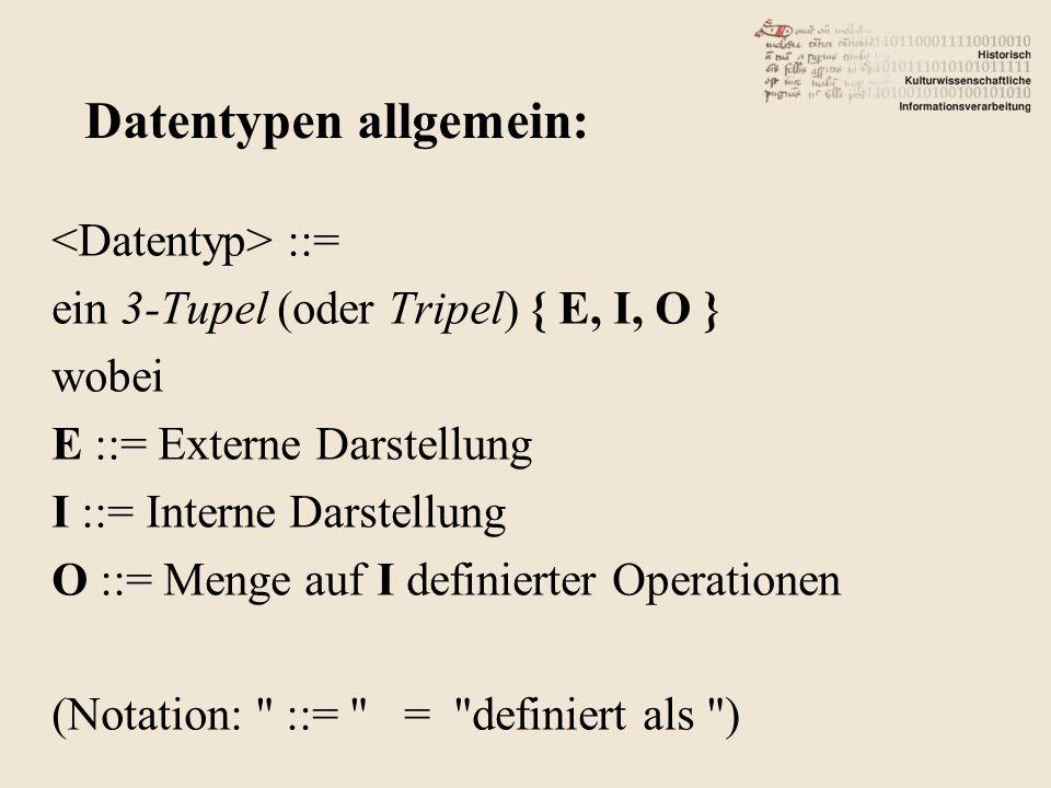 ::= ein 3-Tupel (oder Tripel) { E, I, O } wobei E ::= Externe Darstellung I ::= Interne Darstellung O ::= Menge auf I definierter Operationen (Notation: ::= = definiert als ) Datentypen allgemein: