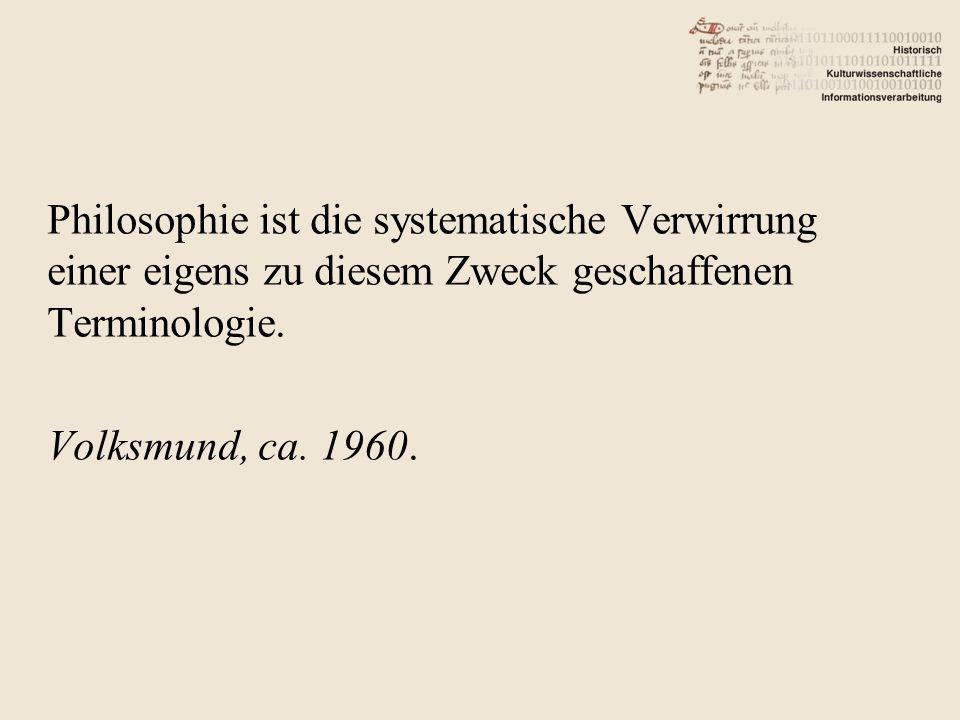 Philosophie ist die systematische Verwirrung einer eigens zu diesem Zweck geschaffenen Terminologie.
