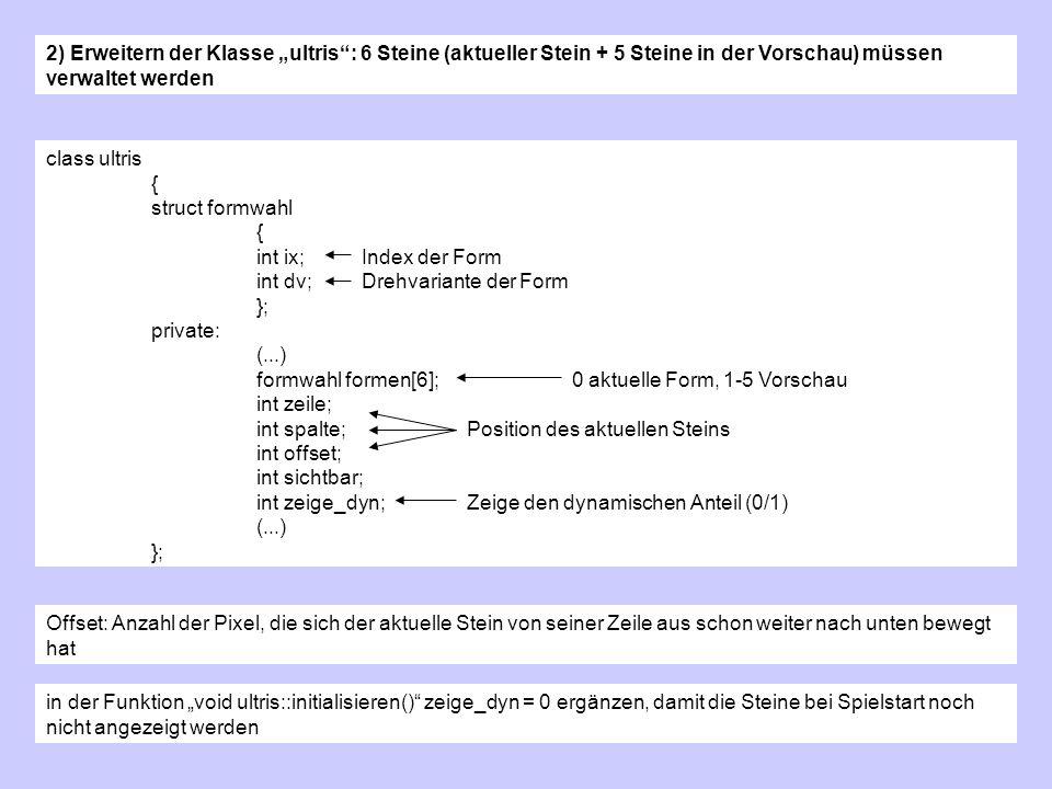 2) Erweitern der Klasse ultris: 6 Steine (aktueller Stein + 5 Steine in der Vorschau) müssen verwaltet werden class ultris { struct formwahl { int ix; Index der Form int dv;Drehvariante der Form }; private: (...) formwahl formen[6]; 0 aktuelle Form, 1-5 Vorschau int zeile; int spalte;Position des aktuellen Steins int offset; int sichtbar; int zeige_dyn;Zeige den dynamischen Anteil (0/1) (...) }; Offset: Anzahl der Pixel, die sich der aktuelle Stein von seiner Zeile aus schon weiter nach unten bewegt hat in der Funktion void ultris::initialisieren() zeige_dyn = 0 ergänzen, damit die Steine bei Spielstart noch nicht angezeigt werden