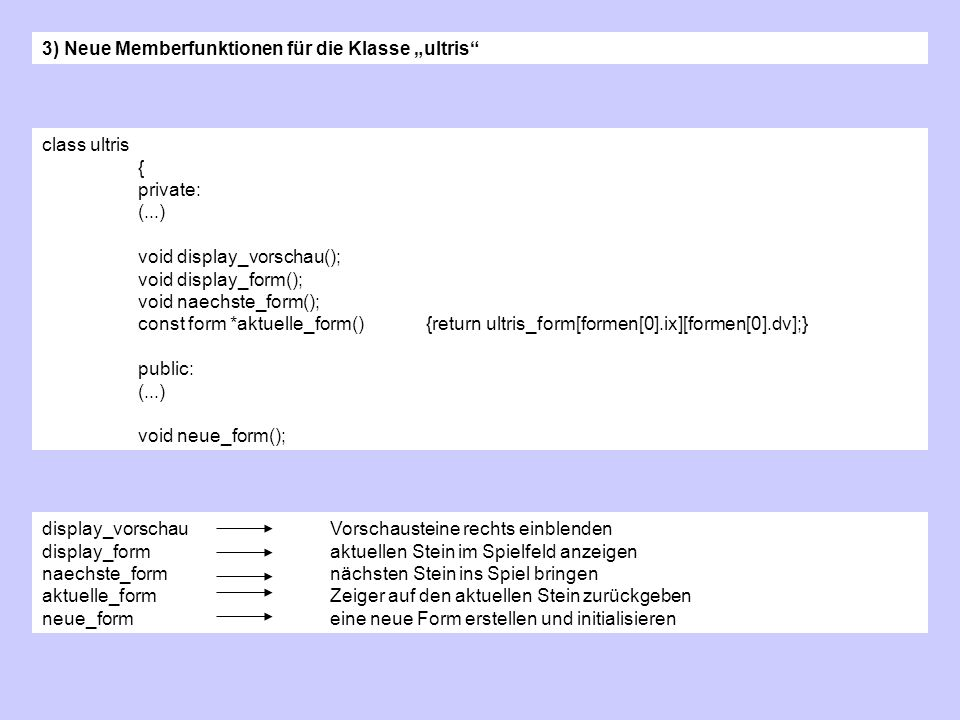 3) Neue Memberfunktionen für die Klasse ultris class ultris { private: (...) void display_vorschau(); void display_form(); void naechste_form(); const