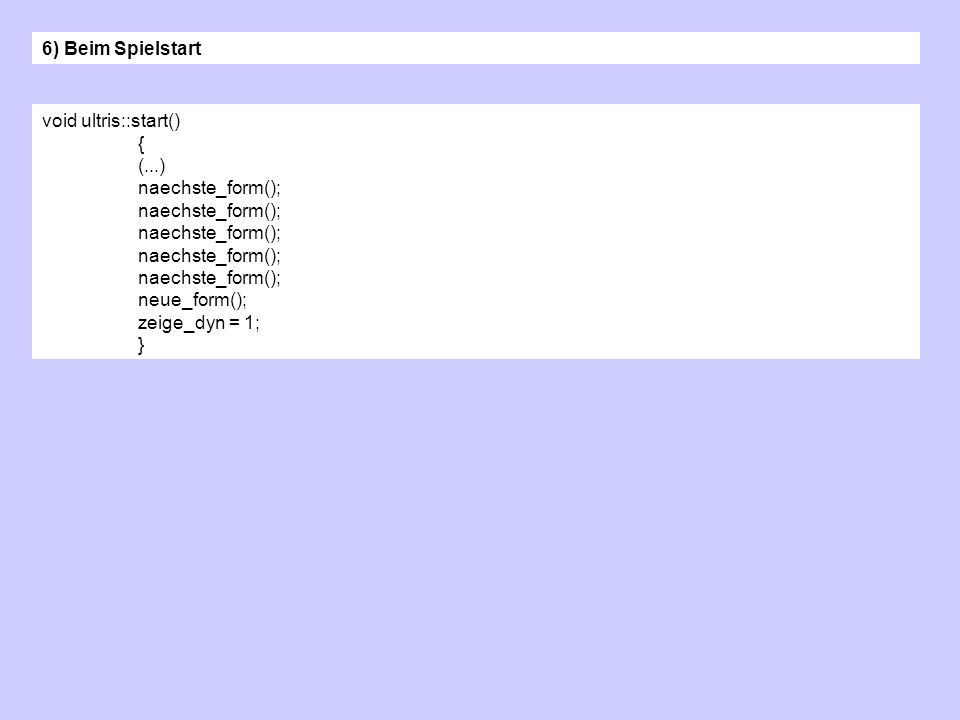 void ultris::start() { (...) naechste_form(); neue_form(); zeige_dyn = 1; } 6) Beim Spielstart