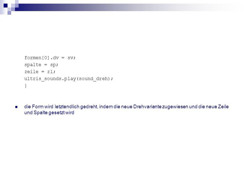 formen[0].dv = sv; spalte = sp; zeile = zl; ultris_sounds.play(sound_dreh); } die Form wird letztendlich gedreht, indem die neue Drehvariante zugewies