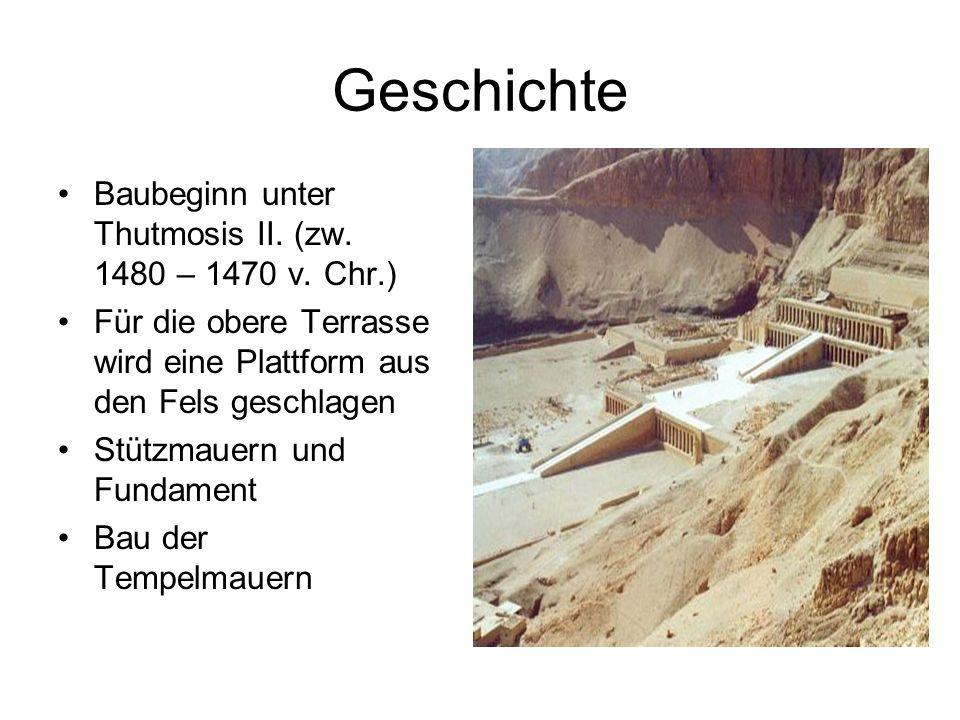 Geschichte Baubeginn unter Thutmosis II. (zw. 1480 – 1470 v. Chr.) Für die obere Terrasse wird eine Plattform aus den Fels geschlagen Stützmauern und