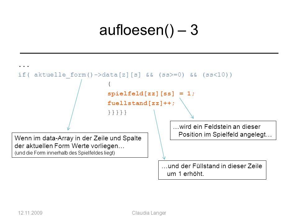 ... if( aktuelle_form()->data[z][s] && (ss>=0) && (ss<10)) { spielfeld[zz][ss] = 1; fuellstand[zz]++; }}}}} 12.11.2009Claudia Langer aufloesen() – 3 _