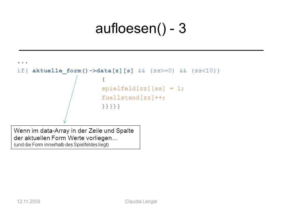 ... if( aktuelle_form()->data[z][s] && (ss>=0) && (ss<10)) { spielfeld[zz][ss] = 1; fuellstand[zz]++; }}}}} 12.11.2009Claudia Langer aufloesen() - 3 _