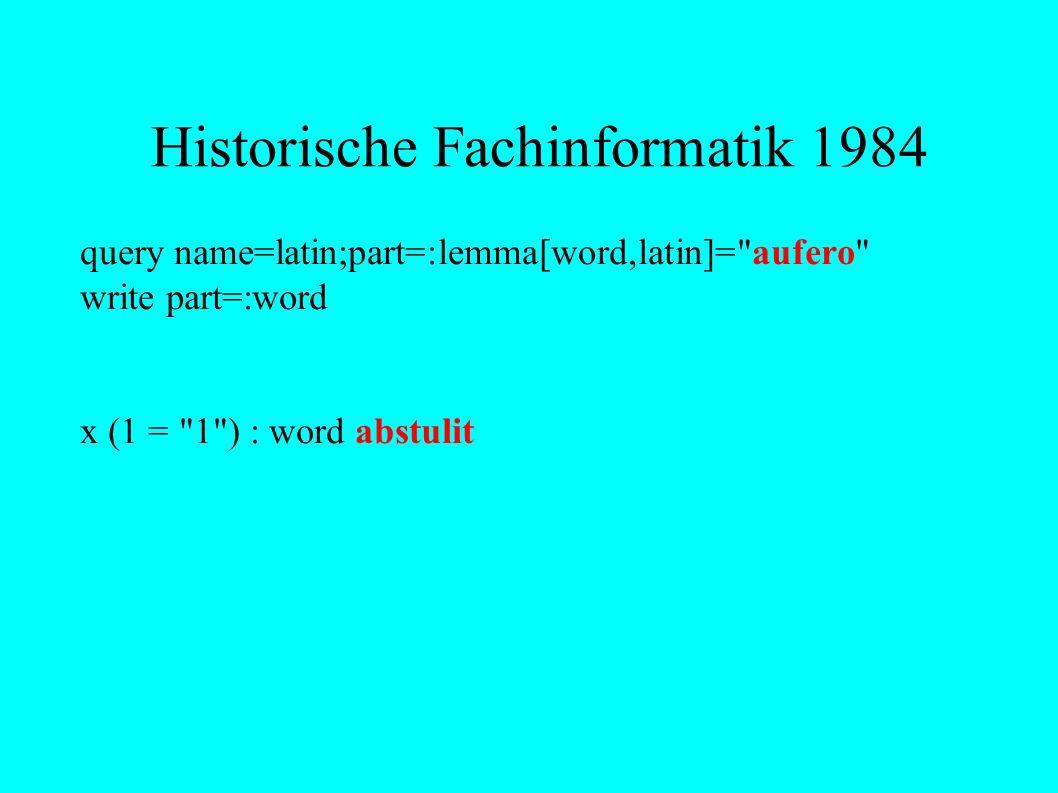 Historische Fachinformatik 1984 query name=latin;part=:lemma[word,latin]= aufero write part=:word x (1 = 1 ) : word abstulit