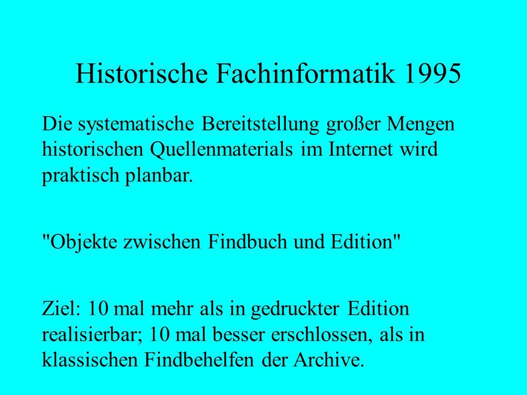 Historische Fachinformatik 1995 Die systematische Bereitstellung großer Mengen historischen Quellenmaterials im Internet wird praktisch planbar.