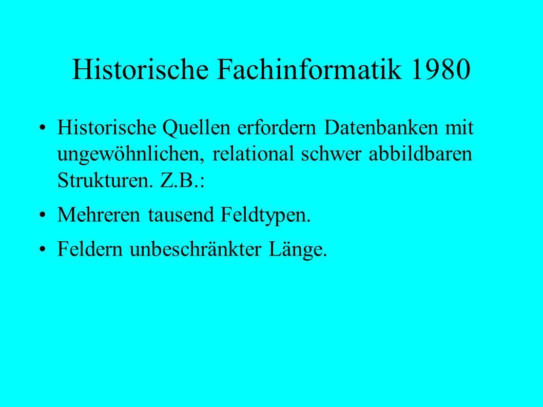 Historische Fachinformatik 1980 Historische Quellen erfordern Datenbanken mit ungewöhnlichen, relational schwer abbildbaren Strukturen.