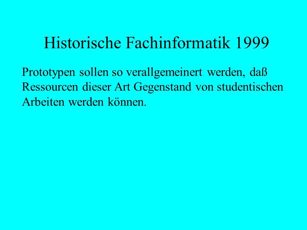 Historische Fachinformatik 1999 Prototypen sollen so verallgemeinert werden, daß Ressourcen dieser Art Gegenstand von studentischen Arbeiten werden können.