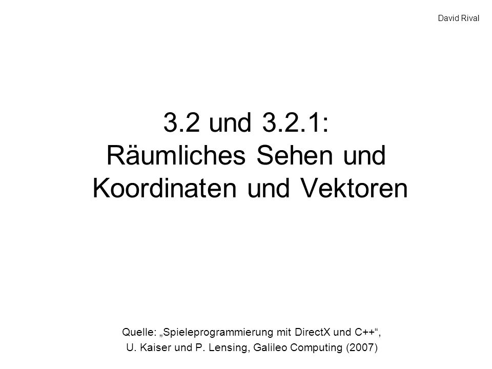 3.2 und 3.2.1: Räumliches Sehen und Koordinaten und Vektoren Quelle: Spieleprogrammierung mit DirectX und C++, U. Kaiser und P. Lensing, Galileo Compu