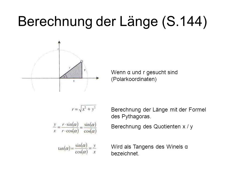 Berechnung der Länge (S.144) Wenn α und r gesucht sind (Polarkoordinaten) Berechnung der Länge mit der Formel des Pythagoras. Berechnung des Quotiente