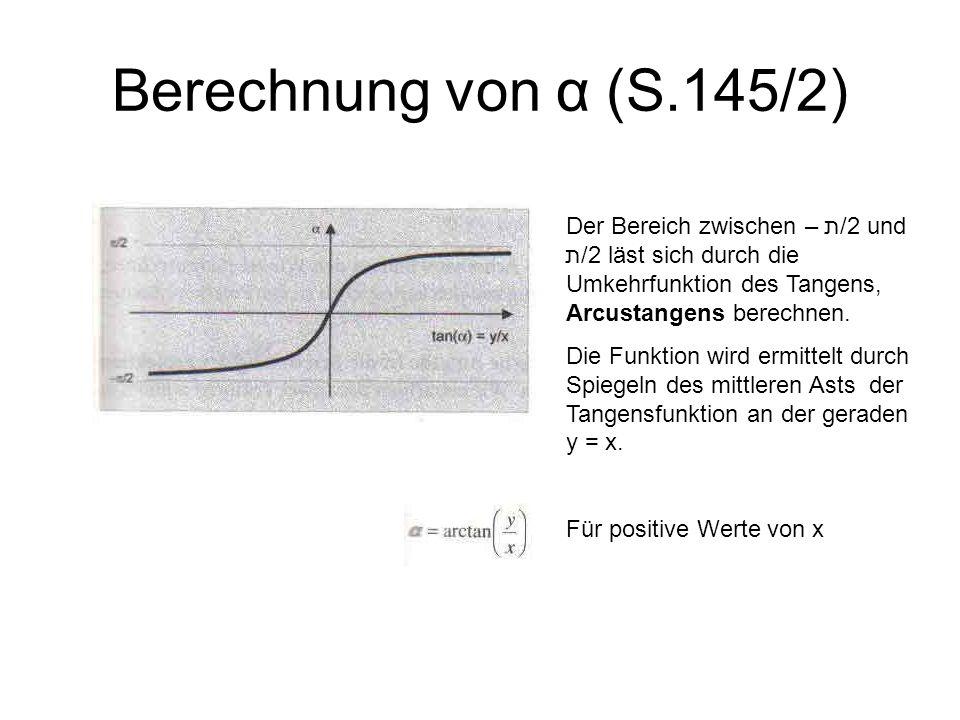 Berechnung von α (S.145/2) Der Bereich zwischen – ת/2 und ת/2 läst sich durch die Umkehrfunktion des Tangens, Arcustangens berechnen. Die Funktion wir