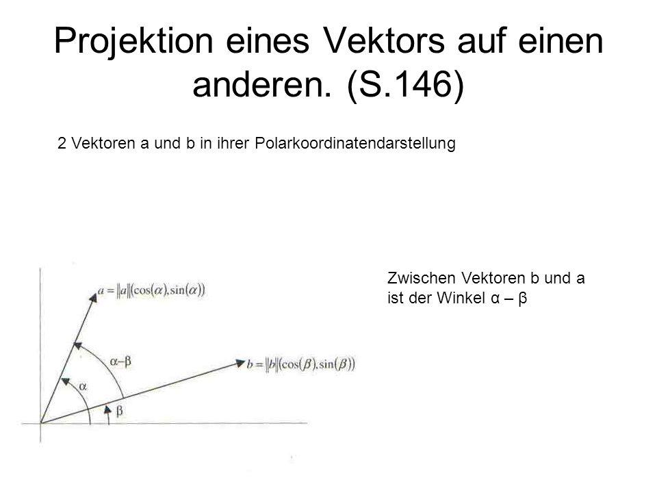 Projektion eines Vektors auf einen anderen. (S.146) 2 Vektoren a und b in ihrer Polarkoordinatendarstellung Zwischen Vektoren b und a ist der Winkel α