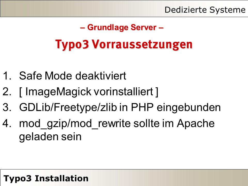 Dedizierte Systeme Typo3 Installation Typo3 Vorraussetzungen 1.Safe Mode deaktiviert 2.[ ImageMagick vorinstalliert ] 3.GDLib/Freetype/zlib in PHP eingebunden 4.mod_gzip/mod_rewrite sollte im Apache geladen sein – Grundlage Server –