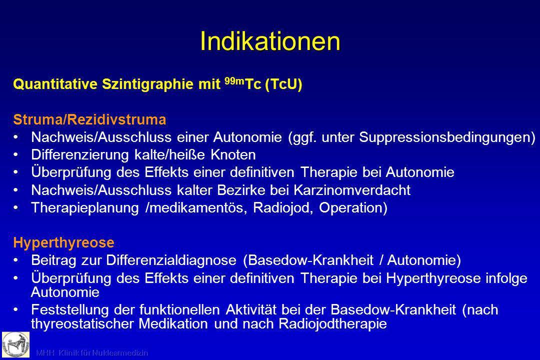Indikationen Quantitative Szintigraphie mit 99m Tc (TcU) Struma/Rezidivstruma Nachweis/Ausschluss einer Autonomie (ggf. unter Suppressionsbedingungen)