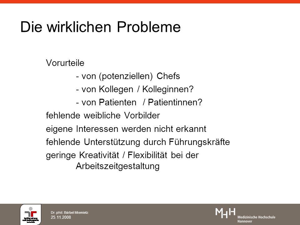 Dr. phil. Bärbel Miemietz 25.11.2008 Die wirklichen Probleme Vorurteile - von (potenziellen) Chefs - von Kollegen / Kolleginnen? - von Patienten / Pat