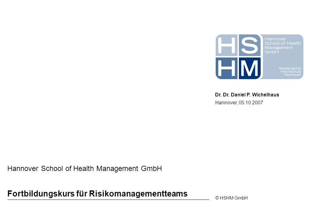 © HSHM GmbH Fortbildungskurs für Risikomanagementteams Hannover School of Health Management GmbH Dr. Dr. Daniel P. Wichelhaus Hannover, 05.10.2007