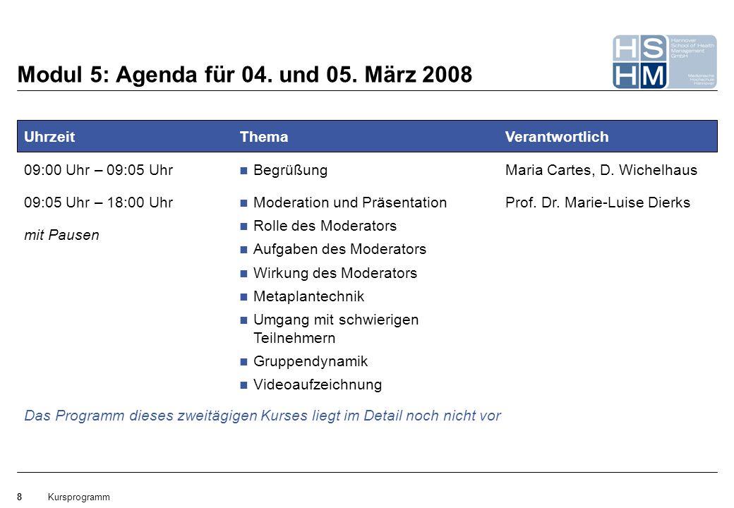 Kursprogramm8 Modul 5: Agenda für 04. und 05. März 2008 Uhrzeit 09:00 Uhr – 09:05 Uhr 09:05 Uhr – 18:00 Uhr mit Pausen Thema Begrüßung Moderation und