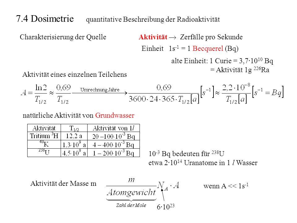 quantitative Beschreibung der Radioaktivität Charakterisierung der QuelleAktivität Zerfälle pro Sekunde Einheit 1s -1 = 1 Becquerel (Bq) Aktivität ein