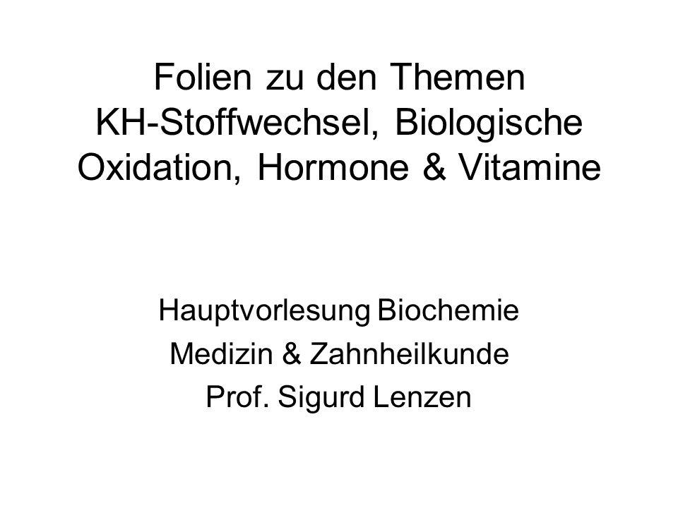 Folien zu den Themen KH-Stoffwechsel, Biologische Oxidation, Hormone & Vitamine Hauptvorlesung Biochemie Medizin & Zahnheilkunde Prof. Sigurd Lenzen