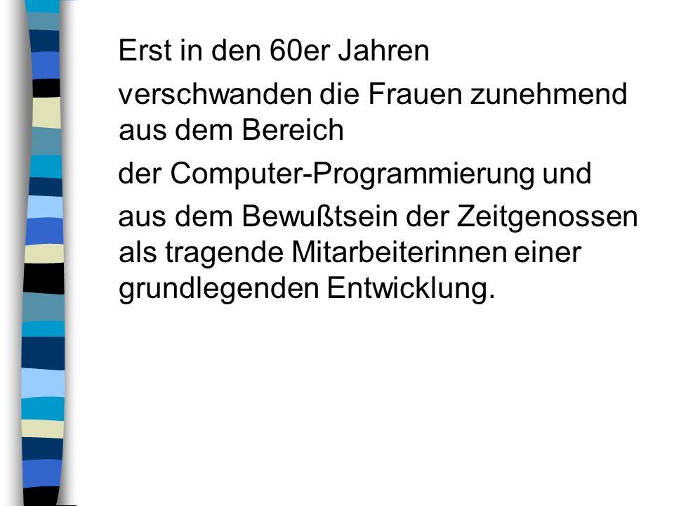 Erst in den 60er Jahren verschwanden die Frauen zunehmend aus dem Bereich der Computer-Programmierung und aus dem Bewußtsein der Zeitgenossen als trag