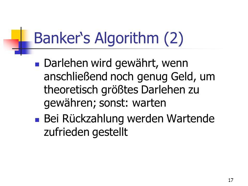 17 Bankers Algorithm (2) Darlehen wird gewährt, wenn anschließend noch genug Geld, um theoretisch größtes Darlehen zu gewähren; sonst: warten Bei Rück