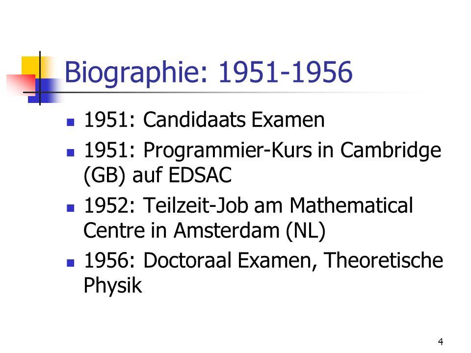 4 Biographie: 1951-1956 1951: Candidaats Examen 1951: Programmier-Kurs in Cambridge (GB) auf EDSAC 1952: Teilzeit-Job am Mathematical Centre in Amster