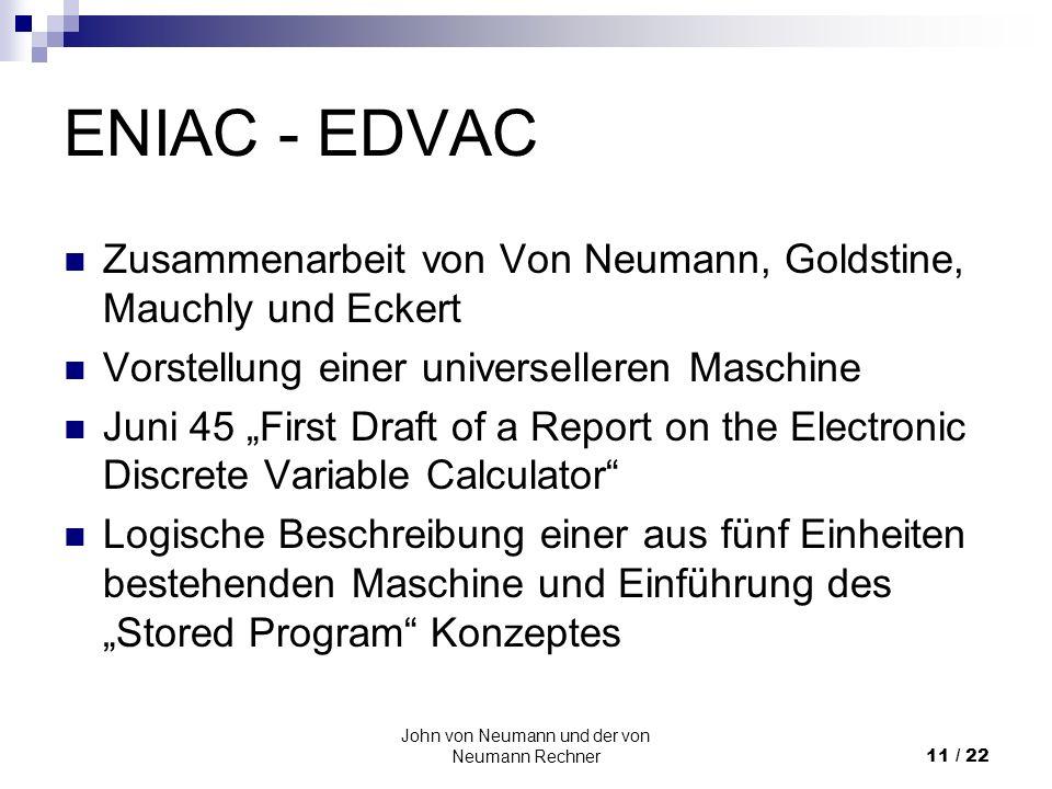 John von Neumann und der von Neumann Rechner11 / 22 ENIAC - EDVAC Zusammenarbeit von Von Neumann, Goldstine, Mauchly und Eckert Vorstellung einer univ