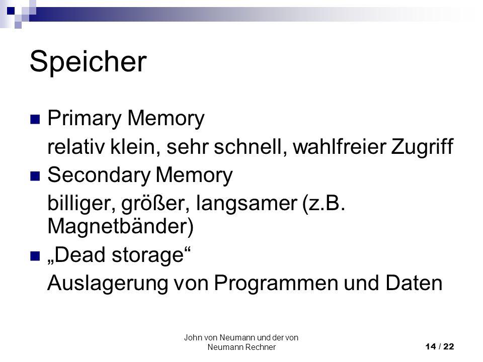 John von Neumann und der von Neumann Rechner14 / 22 Speicher Primary Memory relativ klein, sehr schnell, wahlfreier Zugriff Secondary Memory billiger,