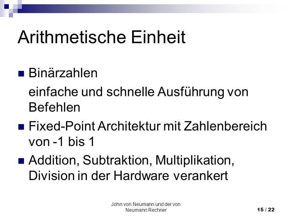 John von Neumann und der von Neumann Rechner15 / 22 Arithmetische Einheit Binärzahlen einfache und schnelle Ausführung von Befehlen Fixed-Point Archit