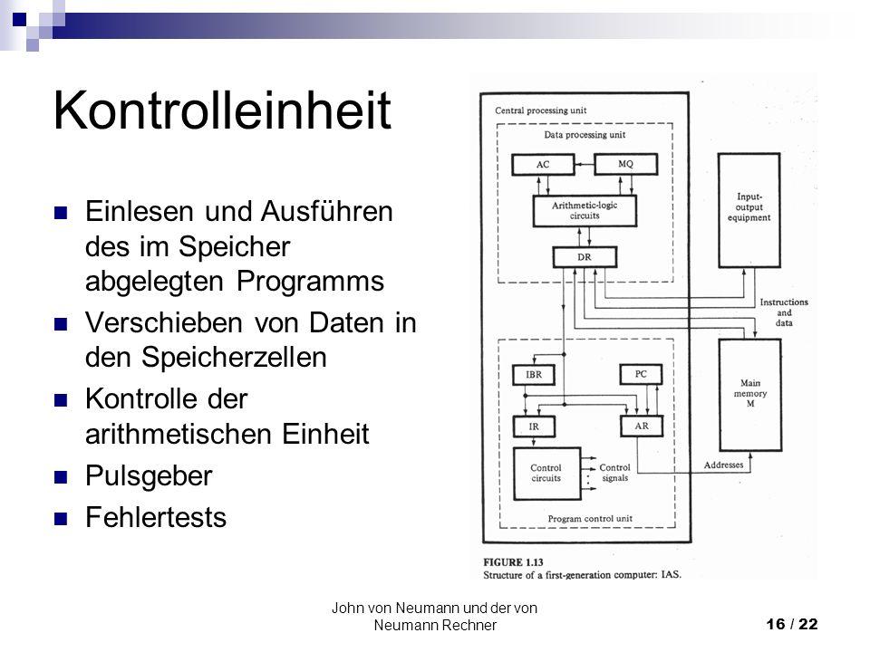John von Neumann und der von Neumann Rechner16 / 22 Kontrolleinheit Einlesen und Ausführen des im Speicher abgelegten Programms Verschieben von Daten