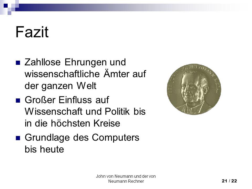 John von Neumann und der von Neumann Rechner21 / 22 Fazit Zahllose Ehrungen und wissenschaftliche Ämter auf der ganzen Welt Großer Einfluss auf Wissen