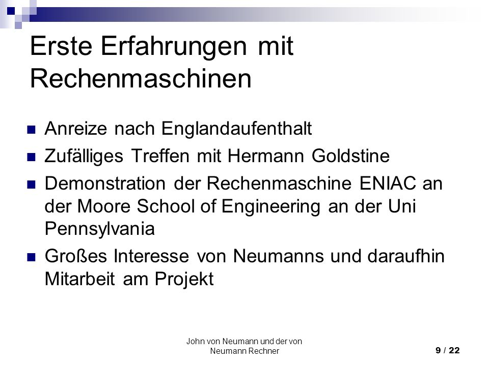 John von Neumann und der von Neumann Rechner10 / 22 Rechner ENIAC Gebaut zur Berechnung von Tabellen zur Zielerfassung von Kanonen der Army Riesige Ausmaße und Energieverbrauch Sehr schnell aber auch sehr unflexibel Jedes Programm erfordert eine neue Verkabelung