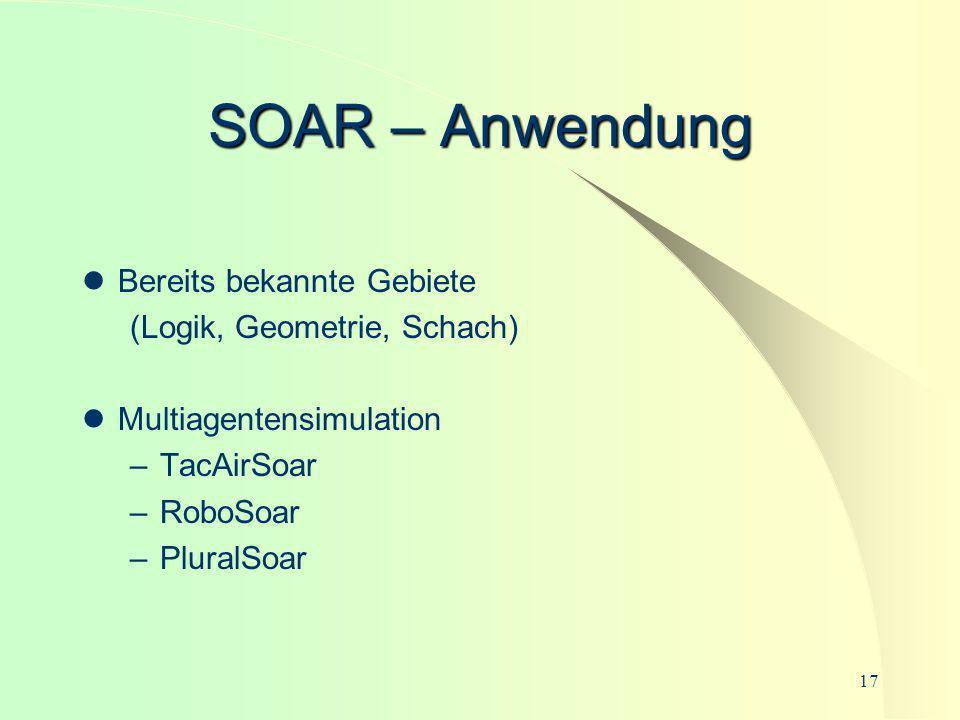 17 SOAR – Anwendung Bereits bekannte Gebiete (Logik, Geometrie, Schach) Multiagentensimulation –TacAirSoar –RoboSoar –PluralSoar