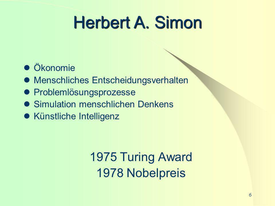 6 Herbert A. Simon Ökonomie Menschliches Entscheidungsverhalten Problemlösungsprozesse Simulation menschlichen Denkens Künstliche Intelligenz 1975 Tur