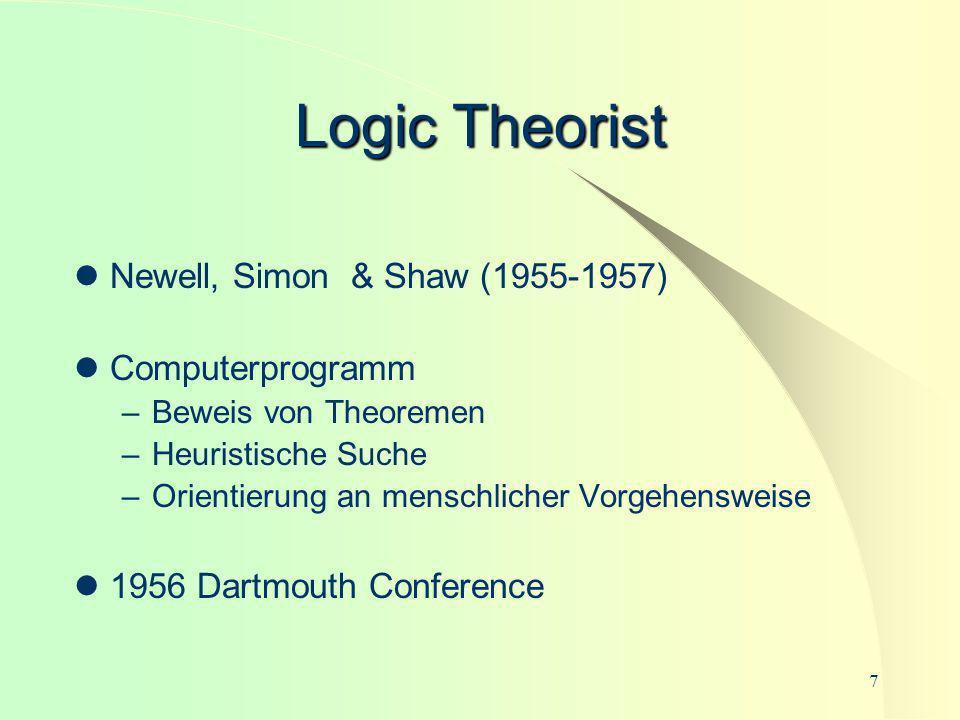 7 Logic Theorist Newell, Simon & Shaw (1955-1957) Computerprogramm –Beweis von Theoremen –Heuristische Suche –Orientierung an menschlicher Vorgehenswe