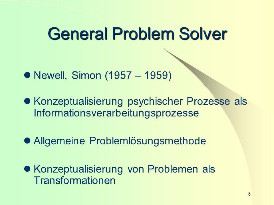 8 General Problem Solver Newell, Simon (1957 – 1959) Konzeptualisierung psychischer Prozesse als Informationsverarbeitungsprozesse Allgemeine Probleml