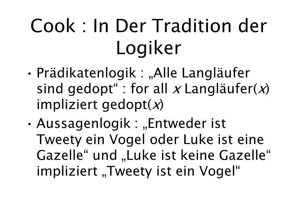 Cook : In Der Tradition der Logiker Prädikatenlogik : Alle Langläufer sind gedopt : for all x Langläufer(x) impliziert gedopt(x) Aussagenlogik : Entweder ist Tweety ein Vogel oder Luke ist eine Gazelle und Luke ist keine Gazelle impliziert Tweety ist ein Vogel